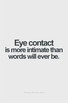 EYE CONTACT IS MORE INTIMATE
