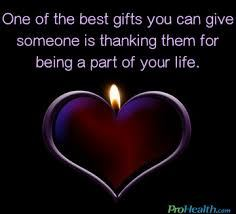 ONE OF THE BEST GIFTS YOU CAN GIVE SOMEONE IS THANKING THEM FOR BEING A PART OF YOUR LIFE!