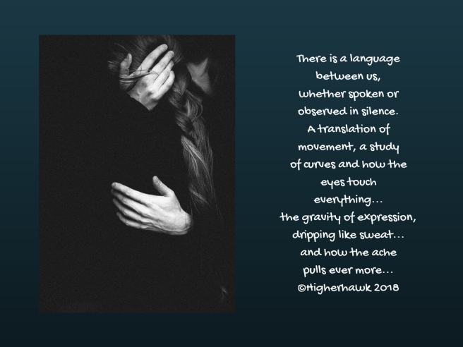 There is a language between us,whether spoken or observed in silence.A translation of movement, a studyof curves and how the eyes toucheverything...the gravity of expression,dripping lik