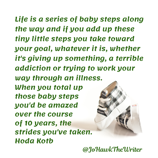life-is-a-series-of-baby-steps-along-the-way-and-if-you-add-up-these-tiny-little-steps-you-take-toward-your-goal-whatever-it-is-whether-its-giving-up-something-a-terrible-addiction-or-tr