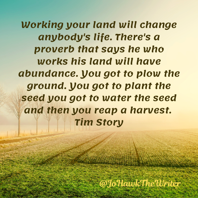 Working your land will change anybody's life. There's a proverb that says he who works his land will have abundance. You got to plow the ground. You got to plant the seed you got to water the seed and then you reap a harvest. Tim Story