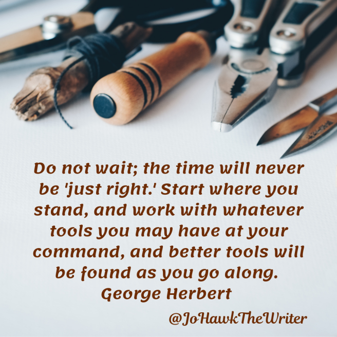 do-not-wait-the-time-will-never-be-just-right.-start-where-you-stand-and-work-with-whatever-tools-you-may-have-at-your-command-and-better-tools-will-be-found-as-you-go-along.-george-herbert