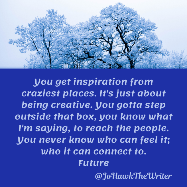 you-get-inspiration-from-craziest-places.-its-just-about-being-creative.-you-gotta-step-outside-that-box-you-know-what-im-saying-to-reach-the-people.-you-never-know-who-can-feel-it-who-i