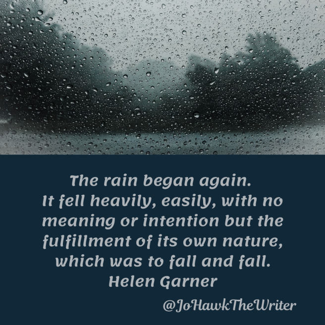the-rain-began-again.-it-fell-heavily-easily-with-no-meaning-or-intention-but-the-fulfilment-of-its-own-nature-which-was-to-fall-and-fall.-helen-garner.
