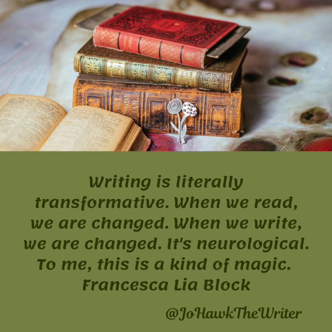 writing-is-literally-transformative.-when-we-read-we-are-changed.-when-we-write-we-are-changed.-its-neurological.-to-me-this-is-a-kind-of-magic.-francesca-lia-block.