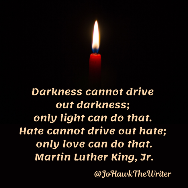 darkness-cannot-drive-out-darkness-only-light-can-do-that.-hate-cannot-drive-out-hate-only-love-can-do-that.-martin-luther-king-jr.