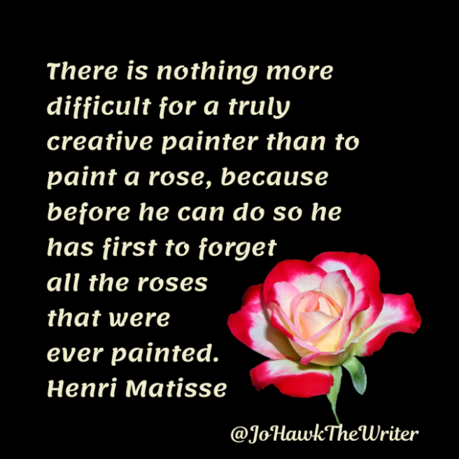 there-is-nothing-more-difficult-for-a-truly-creative-painter-than-to-paint-a-rose-because-before-he-can-do-so-he-has-first-to-forget-all-the-roses-that-were-ever-painted.-henri-matisse