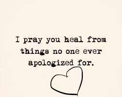 I PRAY YOU HEAL FROM THINGS NO ONE EVER APOLOGIZED FOR