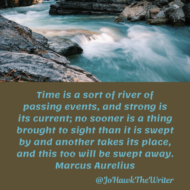 time-is-a-sort-of-river-of-passing-events-and-strong-is-its-current-no-sooner-is-a-thing-brought-to-sight-than-it-is-swept-by-and-another-takes-its-place-and-this-too-will-be-swept-away
