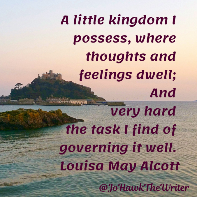 a-little-kingdom-i-possess-where-thoughts-and-feelings-dwell-and-very-hard-the-task-i-find-of-governing-it-well.-louisa-may-alcott