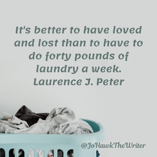 ts-better-to-have-loved-and-lost-than-to-have-to-do-forty-pounds-of-laundry-a-week.-laurence-j.-peter