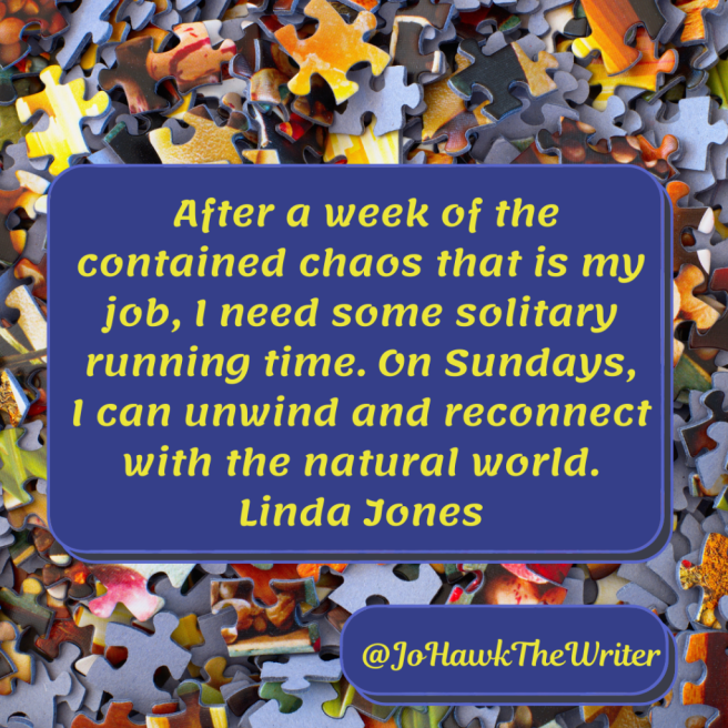 After a week of the contained chaos that is my job, I need some solitary running time. On Sundays, I can unwind and reconnect with the natural world. Linda Jones