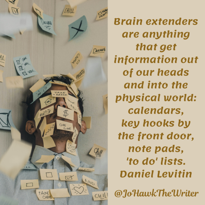 Brain extenders are anything that get information out of our heads and into the physical world calendars, key hooks by the front door, note pads, 'to do' lists. Daniel Levitin