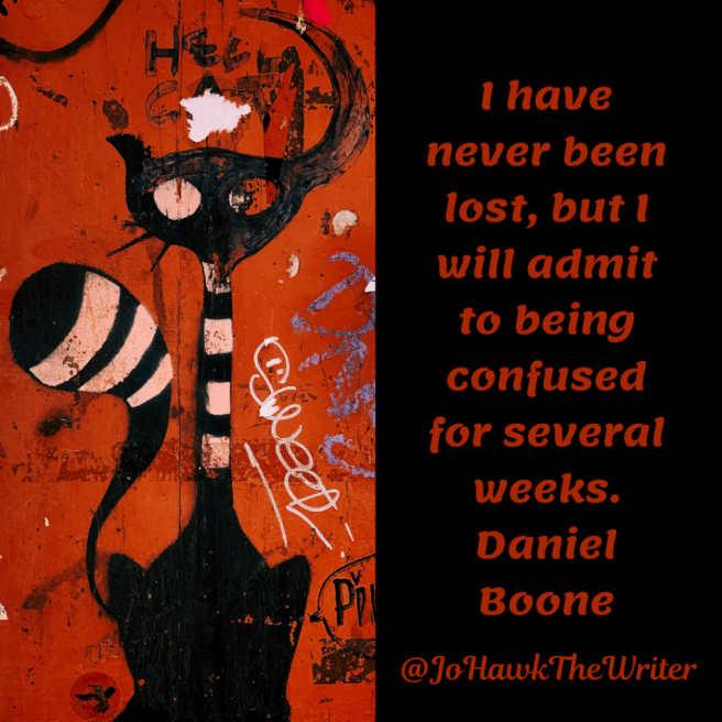 I have never been lost, but I will admit to being confused for several weeks. Daniel Boone