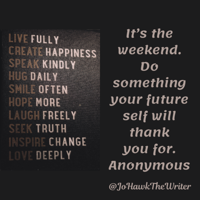 It's the weekend. Do something that your future self will thank you for. Anonymous