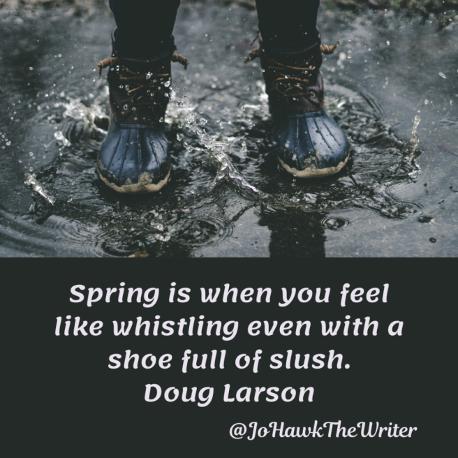 Spring is when you feel like whistling even with a shoe full of slush. Doug Larson