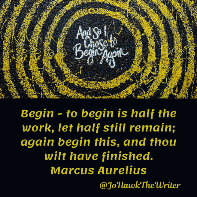 Begin - to begin is half the work, let half still remain; again begin this, and thou wilt have finished. Marcus Aurelius